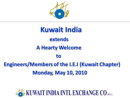 Kuwait India extends extends A Hearty Welcome A Hearty Welcome to to Engineers/Members of the I.E.I (Kuwait Chapter) Engineers/Members of the I.E.I (Kuwait.