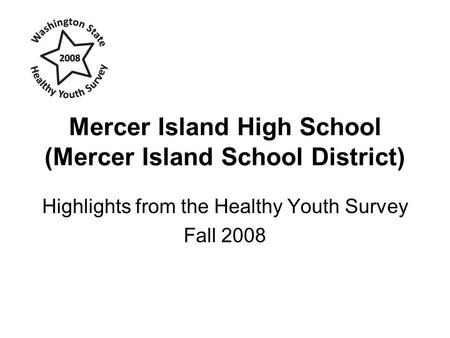 Mercer Island High School (Mercer Island School District) Highlights from the Healthy Youth Survey Fall 2008.