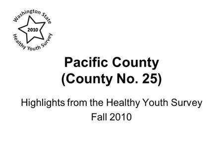 Pacific County (County No. 25) Highlights from the Healthy Youth Survey Fall 2010.