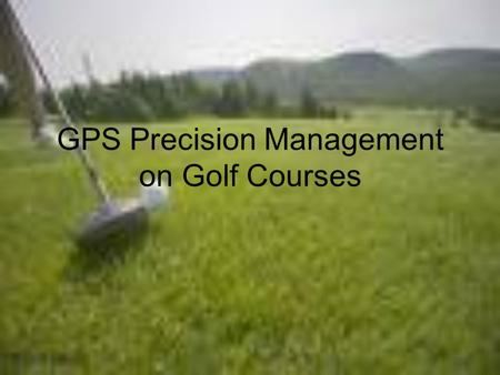 GPS Precision Management on Golf Courses. What are the aspects of GPS precision management on golf courses? The PACE Turfgrass Research Institute says,