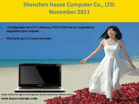 Shenzhen Hasee Computer Co., LTD. November 2011 Configuration as CPU, Memory, HDD,ODD can be upgraded or degraded upon request. Warranty:up to 2 years.
