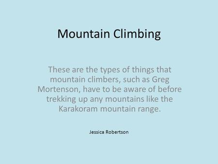 Mountain Climbing These are the types of things that mountain climbers, such as Greg Mortenson, have to be aware of before trekking up any mountains like.