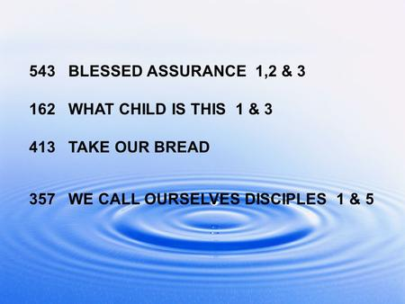 543 BLESSED ASSURANCE 1,2 & 3 162 WHAT CHILD IS THIS 1 & 3 413 TAKE OUR BREAD 357 WE CALL OURSELVES DISCIPLES 1 & 5.
