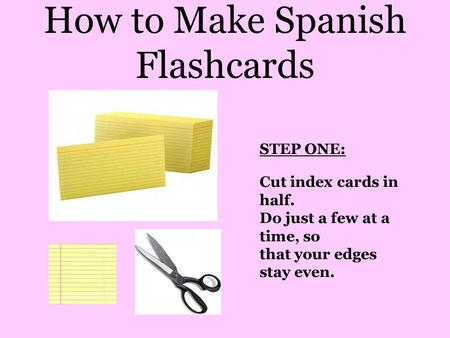 How to Make Spanish Flashcards STEP ONE: Cut index cards in half. Do just a few at a time, so that your edges stay even.