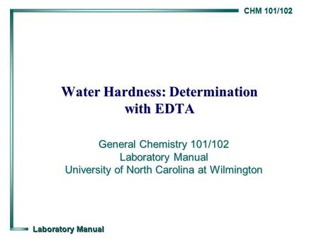CHM 101/102 Laboratory Manual Water Hardness: Determination with EDTA General Chemistry 101/102 Laboratory Manual University of North Carolina at Wilmington.