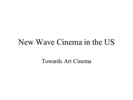 New Wave Cinema in the US Towards Art Cinema. Table of Contents 1) American New Wave Cinema 2) New Hollywood and Independent Filmmaking 3) Realist or.