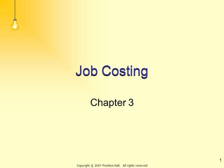 Copyright © 2007 Prentice-Hall. All rights reserved 1 Job Costing Chapter 3.