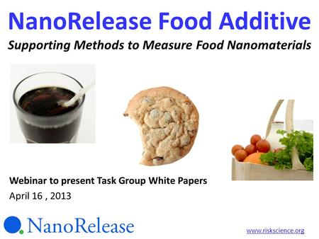 NanoRelease Food Additive Supporting Methods to Measure Food Nanomaterials Webinar to present Task Group White Papers April 16, 2013 www.riskscience.org.