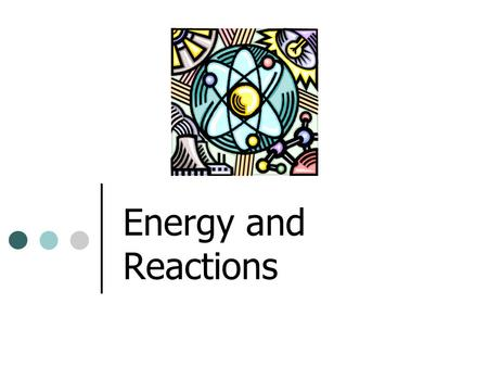 Energy and Reactions. matter and energy matter: anything that has mass and takes up space energy: ability to do work or cause change energy is used anytime.