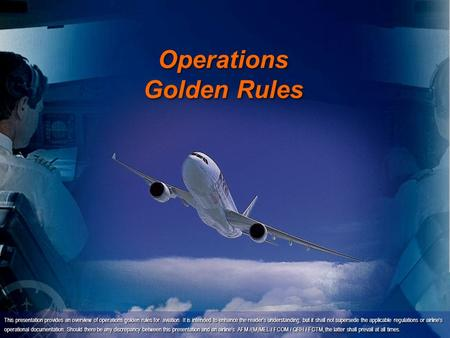 Operations Golden Rules This presentation provides an overview of operations golden rules for aviation. It is intended to enhance the reader's understanding,
