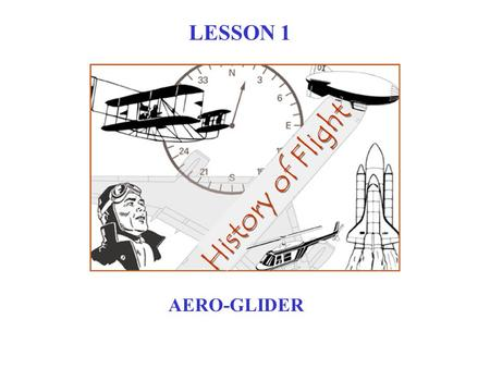 History of Flight LESSON 1 AERO-GLIDER 1485 1783 1891 1903 1973 HISTORY OF FLIGHT 1970 Leonardo DaVinci Montgolfier Brothers Otto Lilienthal Wright Brothers.