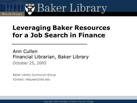 Copyright 2004 President & Fellows Harvard College Leveraging Baker Resources for a Job Search in Finance Ann Cullen Financial Librarian, Baker Library.