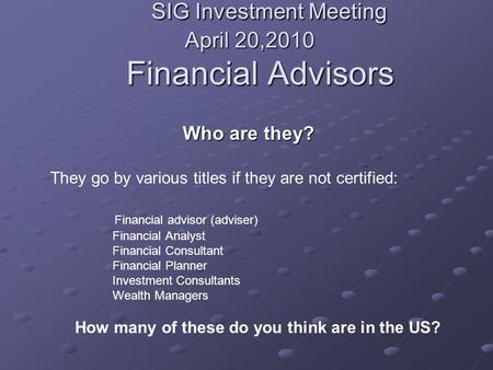 SIG Investment Meeting April 20,2010 Financial Advisors SIG Investment Meeting April 20,2010 Financial Advisors Who are they? They go by various titles.