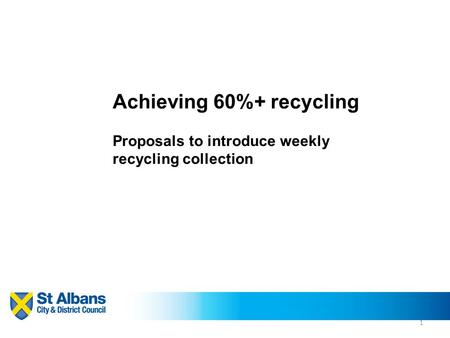 1 Achieving 60%+ recycling Proposals to introduce weekly recycling collection.