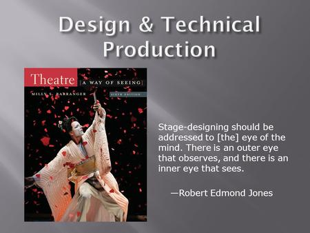 Stage-designing should be addressed to [the] eye of the mind. There is an outer eye that observes, and there is an inner eye that sees. —Robert Edmond.