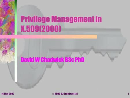 14 May 2002© 2000-02 TrueTrust Ltd1 Privilege Management in X.509(2000) David W Chadwick BSc PhD.