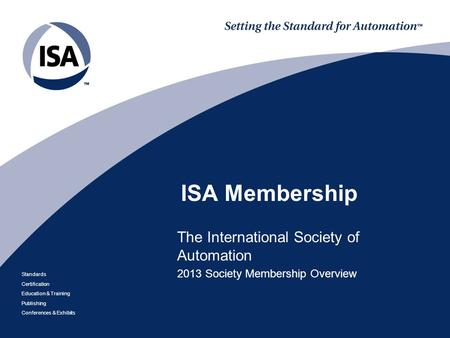 Standards Certification Education & Training Publishing Conferences & Exhibits ISA Membership The International Society of Automation 2013 Society Membership.