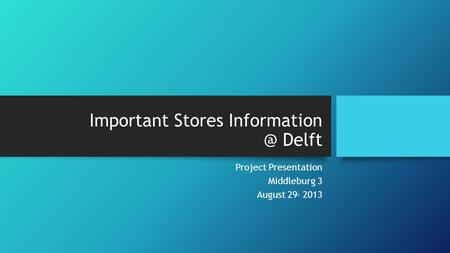 Important Stores Delft Project Presentation Middleburg 3 August 29, 2013.