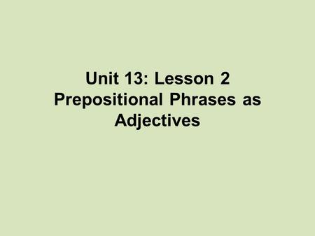 Unit 13: Lesson 2 Prepositional Phrases as Adjectives.