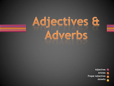Adjectives Articles Proper Adjectives Adverbs. Adjectives give color, size, shape, dimension, and a host of other qualities to nouns and pronouns. Adjectives.