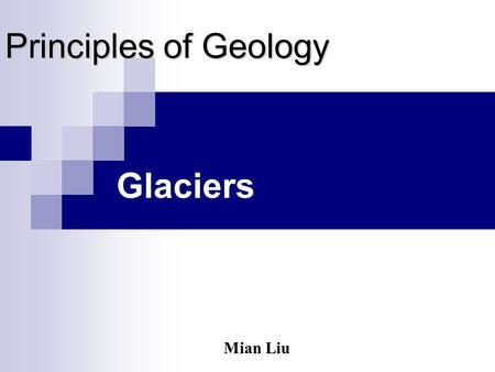 Principles of Geology Glaciers Mian Liu Outline of Chapter 18 What are glaciers? Formation and movement Glacial landforms The ice age.