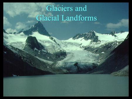 Glaciers and Glacial Landforms. Glacier - Mass of ice that persists throughout the year. Accumulation and compaction of snow into ice. Ice deforms and.