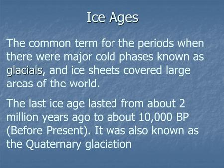 Ice Ages glacials The common term for the periods when there were major cold phases known as glacials, and ice sheets covered large areas of the world.