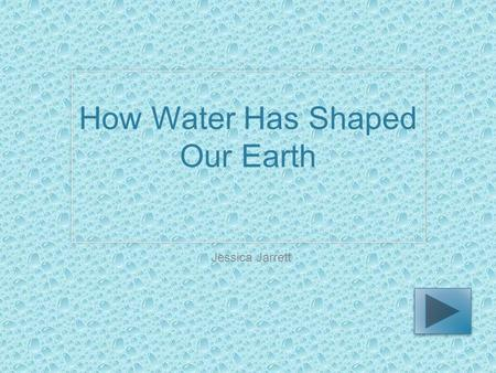 How Water Has Shaped Our Earth Jessica Jarrett. Science Fourth grade You will explore this PowerPoint and read information about how our planet has been.