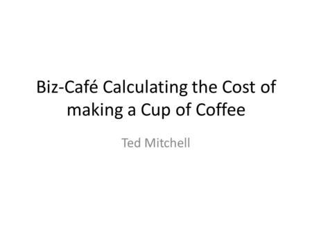 Biz-Café Calculating the Cost of making a Cup of Coffee