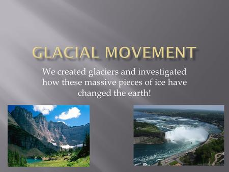 We created glaciers and investigated how these massive pieces of ice have changed the earth!