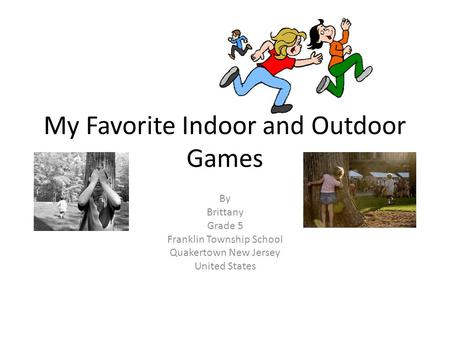 My Favorite Indoor and Outdoor Games By Brittany Grade 5 Franklin Township School Quakertown New Jersey United States.