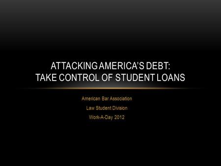American Bar Association Law Student Division Work-A-Day 2012 ATTACKING AMERICA'S DEBT: TAKE CONTROL OF STUDENT LOANS.