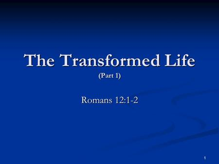 The Transformed Life (Part 1) Romans 12:1-2 1. The Transition: Full Consecration To God We are to be changed into the image of the Lord. (2 Corinthians.