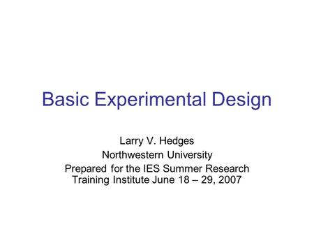 Basic Experimental Design Larry V. Hedges Northwestern University Prepared for the IES Summer Research Training Institute June 18 – 29, 2007.