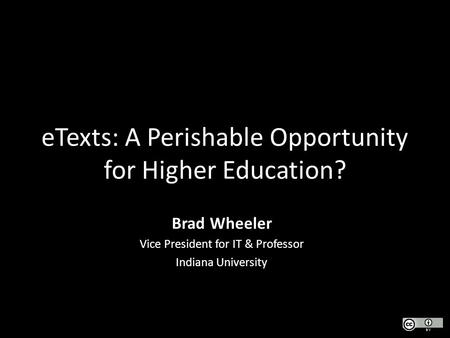 ETexts: A Perishable Opportunity for Higher Education? Brad Wheeler Vice President for IT & Professor Indiana University.