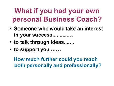 What if you had your own personal Business Coach? Someone who would take an interest in your success...........… to talk through ideas....… to support.