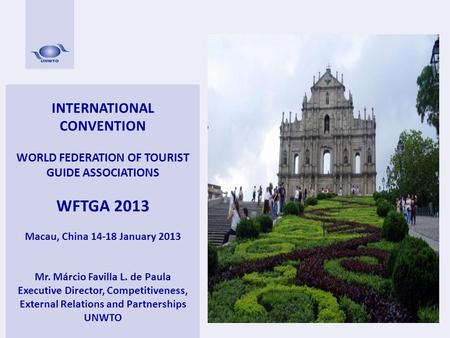 INTERNATIONAL CONVENTION WORLD FEDERATION OF TOURIST GUIDE ASSOCIATIONS WFTGA 2013 Macau, China 14-18 January 2013 Mr. Márcio Favilla L. de Paula Executive.