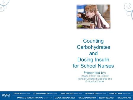 Counting Carbohydrates and Dosing Insulin for School Nurses Presented by: Megan Porter, RD, LD,CDE Randall Children's Diabetes and Endocrine Center.