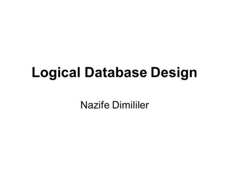Logical Database Design Nazife Dimililer. II - Logical Database Design Two stages –Building and validating local logical model –Building and validating.