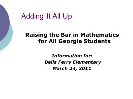 Adding It All Up Raising the Bar in Mathematics for All Georgia Students Information for: Bells Ferry Elementary March 24, 2011.