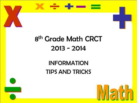 8 th Grade Math CRCT 2013 - 2014 INFORMATION TIPS AND TRICKS.