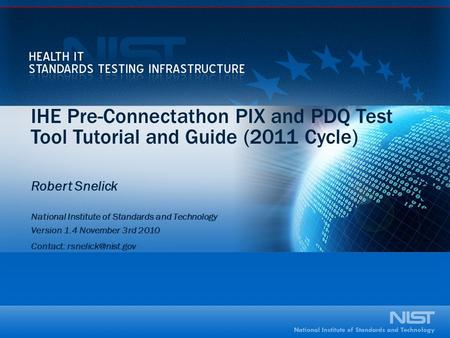 IHE Pre-Connectathon PIX and PDQ Test Tool Tutorial and Guide (2011 Cycle) Robert Snelick National Institute of Standards and Technology Version 1.4 November.