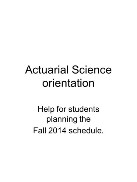 Actuarial Science orientation Help for students planning the Fall 2014 schedule.