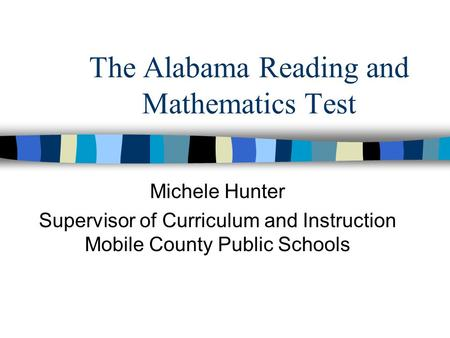 The Alabama Reading and Mathematics Test Michele Hunter Supervisor of Curriculum and Instruction Mobile County Public Schools.