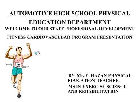 AUTOMOTIVE HIGH SCHOOL PHYSICAL EDUCATION DEPARTMENT WELCOME TO OUR STAFF PROFESIONAL DEVELOPMENT FITNESS CARDIOVASCULAR PROGRAM PRESENTATION BY Mr. E.