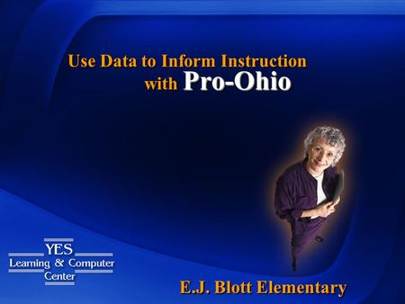 Pro-Ohio with Pro-Ohio Use Data to Inform Instruction E.J. Blott Elementary.