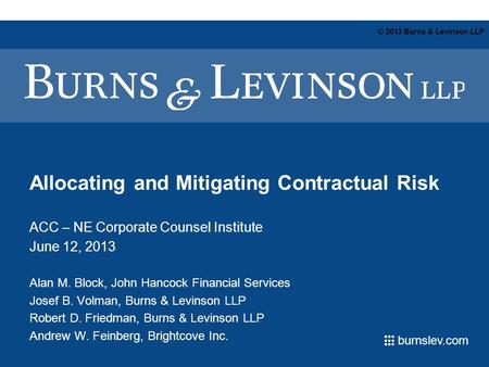 Burnslev.com © 2013 Burns & Levinson LLP Allocating and Mitigating Contractual Risk ACC – NE Corporate Counsel Institute June 12, 2013 Alan M. Block, John.