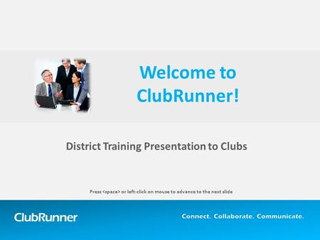 ClubRunner Connect. Collaborate. Communicate. District Training Presentation to Clubs Welcome to ClubRunner! Press or left-click on mouse to advance to.