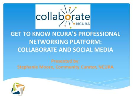GET TO KNOW NCURA'S PROFESSIONAL NETWORKING PLATFORM: COLLABORATE AND SOCIAL MEDIA Presented by: Stephanie Moore, Community Curator, NCURA.