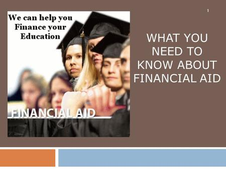 1 WHAT YOU NEED TO KNOW ABOUT FINANCIAL AID. The Concept of Financial Aid 2  Financial aid is designed to allow families to choose between colleges based.